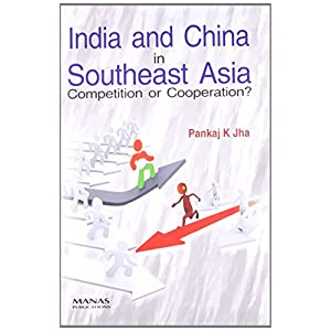 India and China in Southeast Asia: Competition of Cooperation