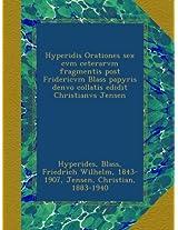 Hyperidis Orationes sex cvm ceterarvm fragmentis post Fridericvm Blass papyris denvo collatis edidit Christianvs Jensen