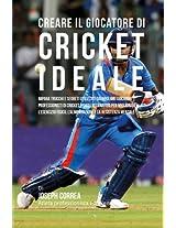 Creare Il Giocatore Di Cricket Ideale: Impara Trucchi E Segreti Utilizzati Dai Migliori Giocatori Professionisti Di Cricket E Dagli Allenatori Per Migliorare L'esercizio Fisico, L'alimentaz