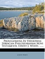 Prolegomena in Versionem Syriacam Philoxenianam Novi Testamenti. Edidit J. White, ......