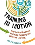 Training in Motion: How to Use Movement to Create Engaging and Effective Learning