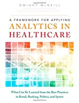 A Framework for Applying Analytics in Healthcare: What Can Be Learned from the Best Practices in Retail, Banking, Politics, and Sports (Ft Press Operations Management)