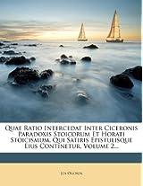 Quae Ratio Intercedat Inter Ciceronis Paradoxis Stoicorum Et Horati Stoicismum, Qui Satiris Epistulisque Eius Continetur, Volume 2...
