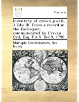 Inventory of crown jewels, 3 Edw.III. From a record in the Exchequer, communicated by Craven Ord, Esq. F.A.S. Dec.9, 1790.