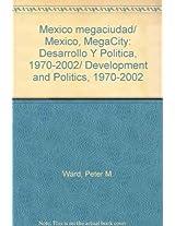 Mexico megaciudad/ Mexico, MegaCity: Desarrollo Y Politica, 1970-2002/ Development and Politics, 1970-2002