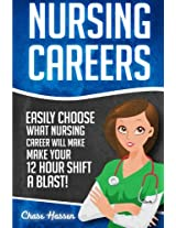 Nursing Careers: Easily Choose What Nursing Career Will Make Your 12 Hour Shift a Blast!: Volume 1 (Registered Nurse, Certified Nursing Assistant, ... Nursing Scrubs, Nurse Anesthetist)
