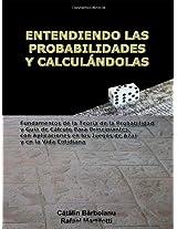 Entendiendo Las Probabilidades Y Calcul Ndolas: Fundamentos De La Teoria De La Probabilidad Y Guia De Calculo Para Principiantes, Con Aplicaciones En Los Juegos De Azar Y En La Vida Cotidiana