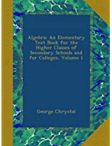 Algebra: An Elementary Text Book for the Higher Classes of Secondary Schools and for Colleges, Volume 1