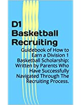 D1 Basketball Recruiting: Guidebook of How to Earn a Division 1 Basketball Scholarship:  Written by Parents Who Have Successfully Navigated Through The Recruiting Process.