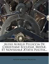 Alexii Aurelii Pelliccia de Christiane Ecclesi , Medi , Et Novissim Tatis Politia...