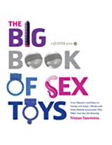The Big Book of Sex Toys: From Vibrators and Dildos to Swings and Slings--Playful and Kinky Bedside Accessories That Make Your Sex Life Amazing
