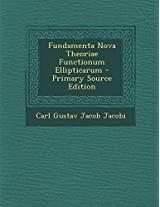 Fundamenta Nova Theoriae Functionum Ellipticarum - Primary Source Edition