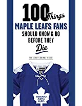 100 Things Maple Leafs Fans Should Know & Do Before They Die (100 Things...Fans Should Know)