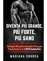 DIVENTA PIU GRANDE, PIU FORTE, Piu SANO: Sviluppa i Muscoli e Aumenta il Peso per Trasformarti in un Super Bodybuilder
