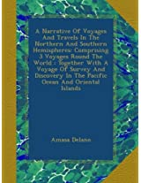 A Narrative Of Voyages And Travels In The Northern And Southern Hemispheres: Comprising 3 Voyages Round The World : Together With A Voyage Of Survey ... In The Pacific Ocean And Oriental Islands
