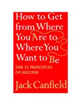 How to Get from Where You are to Where You Want to B: The 25 Principles of Success