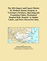 The 2016 Import and Export Market for Medical, Dental, Surgical, or Veterinary Furniture, Operating and Examining Tables, Mechanical Hospital Beds, ... or Similar Chairs, and Parts Thereof in China