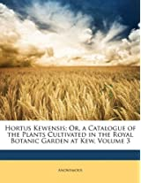 Hortus Kewensis; Or, a Catalogue of the Plants Cultivated in the Royal Botanic Garden at Kew, Volume 3