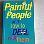 Painful people and how to deal with them