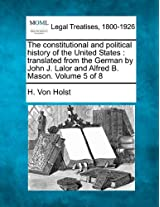 The Constitutional and Political History of the United States: Translated from the German by John J. Lalor and Alfred B. Mason. Volume 5 of 8