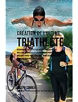 Creation Du Triathlete Ultime: Apprendre Les Secrets Et Les Astuces Utilises Par Les Meilleurs Triathletes Professionnels Et Les Entraineurs Pour Ameliorer Votre Athletisme, Votre R