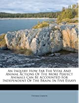 An Inquiry How Far the Vital and Animal Actions of the More Perfect Animals Can Be Accounted for Independent of the Brain: In Five Essays