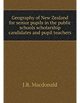 Geography of New Zealand for Senior Pupils in the Public Schools Scholarship Candidates and Pupil Teachers