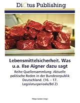 Lebensmittelsicherheit. Was u.a. Ilse Aigner dazu sagt: Reihe Quellensammlung: Aktuelle politische Reden in der Bundesrepublik Deutschland. (16. - 17. Legislaturperiode/Bd.2)