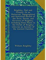 Keighley, Past and Present, Or an Historical, Topographical and Statistical Sketch of the Town, Parish, and Environs of Keighley, Including Some ... Likewise an Account of the Ancient Families