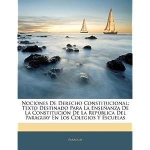 Nociones de Derecho Constitucional: Texto Destinado Para La Enseanza de La Constitucin de La Repblica del Paraguay En Los Colegios y Escuelas
