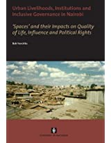 Urban Livelihoods, Institutions and Inclusive Governance in Nairobi: 'Spaces' and Their Impacts on Quality of Life, Influence and Political Rights (AUP Dissertation Series)