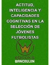 Actitud, inteligencia y capacidades cognitivas en la selección de jóvenes futbolistas (Spanish Edition)