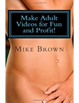 Make Adult Videos for Fun and Profit!: The Secrets anybody can use to make money in the Adult Video Business