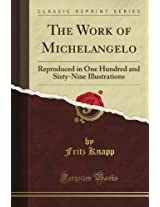 The Work of Michelangelo: Reproduced in One Hundred and Sixty-Nine Illustrations (Classic Reprint)