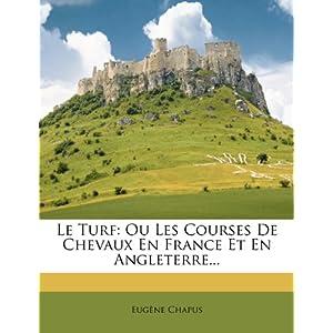 Le Turf: Ou Les Courses de Chevaux En France Et En Angleterre...