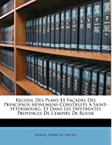 Recueil Des Plans Et Fa Ades Des Principaux Monumens Construits a Saint-P Tersbourg, Et Dans Les Diff Rentes Provinces de L'Empire de Russie