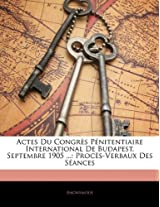 Actes Du Congres Penitentiaire International de Budapest, Septembre 1905 ...: Proces-Verbaux Des Seances