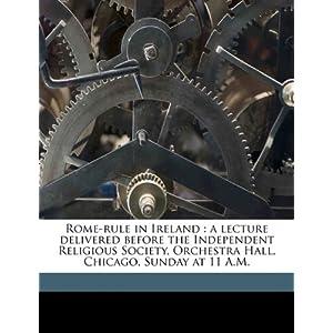 【クリックで詳細表示】Rome-Rule in Ireland: A Lecture Delivered Before the Independent Religious Society, Orchestra Hall, Chicago, Sunday at 11 A.M.: M. M. 1859 Mangasarian: 洋書