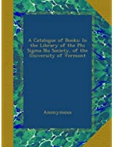 A Catalogue of Books: In the Library of the Phi Sigma Nu Society, of the University of Vermont