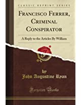 Francisco Ferrer, Criminal Conspirator: A Reply to the Articles By William (Classic Reprint)
