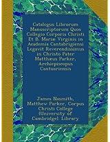Catalogus Librorum Manuscriptorum Quos Collegio Corporis Christi Et B. Mariæ Virginis in Academia Cantabrigiensi Legavit Reverendissimus in Christo Pater Matthæus Parker, Archiepiscopus Cantuariensis