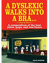 A Dyslexic Walks into a Bra: A Compendium of the Best Jokes, Gags and One-Liners