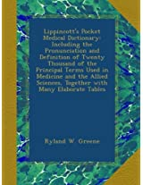 Lippincott's Pocket Medical Dictionary: Including the Pronunciation and Definition of Twenty Thousand of the Principal Terms Used in Medicine and the ... Sciences, Together with Many Elaborate Tables