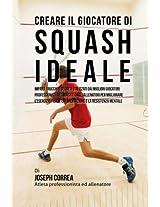 Creare Il Giocatore Di Squash Ideale: Impara Trucchi E Segreti Utilizzati Dai Migliori Giocatori Professionisti Di Squash E Dagli Allenatori Per Migliorare L'esercizio Fisico, L'alimentazi