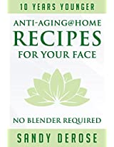 Ten Years Younger Anti-Aging@home Recipes for Your Face: No Blender Required