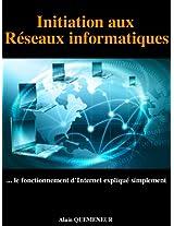 Initiation aux réseaux informatiques: Le fonctionnement d'Internet expliqué simplement (French Edition)
