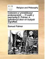 Catecism Yr Ymneillduwyr Protestanaidd. ... O Waith Y Parche