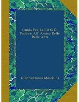 Guida Per La Città Di Padova: All' Amico Delle Belle Arti