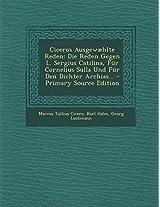 Ciceros Ausgewaehlte Reden: Die Reden Gegen L. Sergius Catilina, Fur Cornelius Sulla Und Fur Den Dichter Archias...