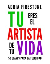 Tu Eres el Artista de Tu Vida: 50 Llaves para la Felicidad (Spanish Edition)